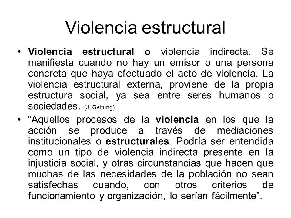 Violencia estructural Violencia estructural o violencia indirecta. Se manifiesta cuando no hay un emisor o una persona concreta que haya efectuado el