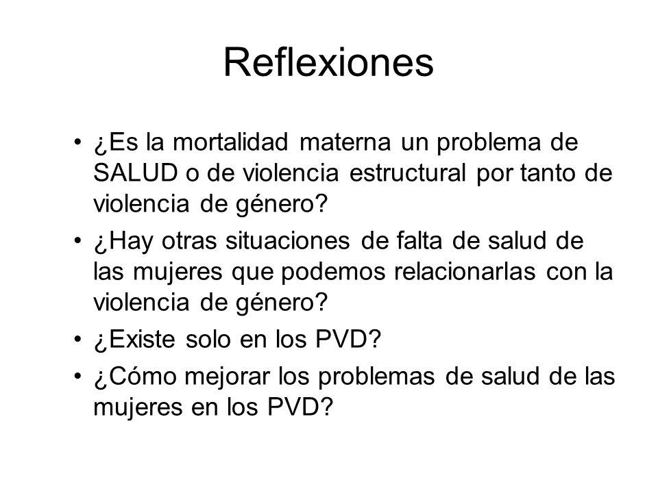 Reflexiones ¿Es la mortalidad materna un problema de SALUD o de violencia estructural por tanto de violencia de género? ¿Hay otras situaciones de falt