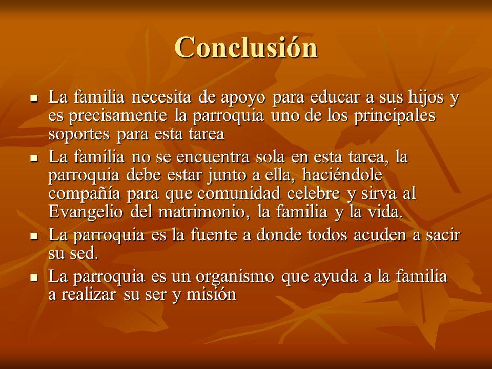 Conclusión La familia necesita de apoyo para educar a sus hijos y es precisamente la parroquia uno de los principales soportes para esta tarea La fami