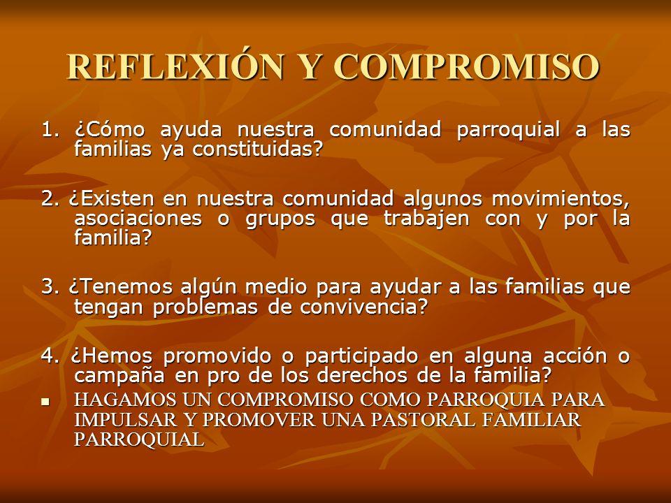 REFLEXIÓN Y COMPROMISO 1. ¿Cómo ayuda nuestra comunidad parroquial a las familias ya constituidas? 2. ¿Existen en nuestra comunidad algunos movimiento