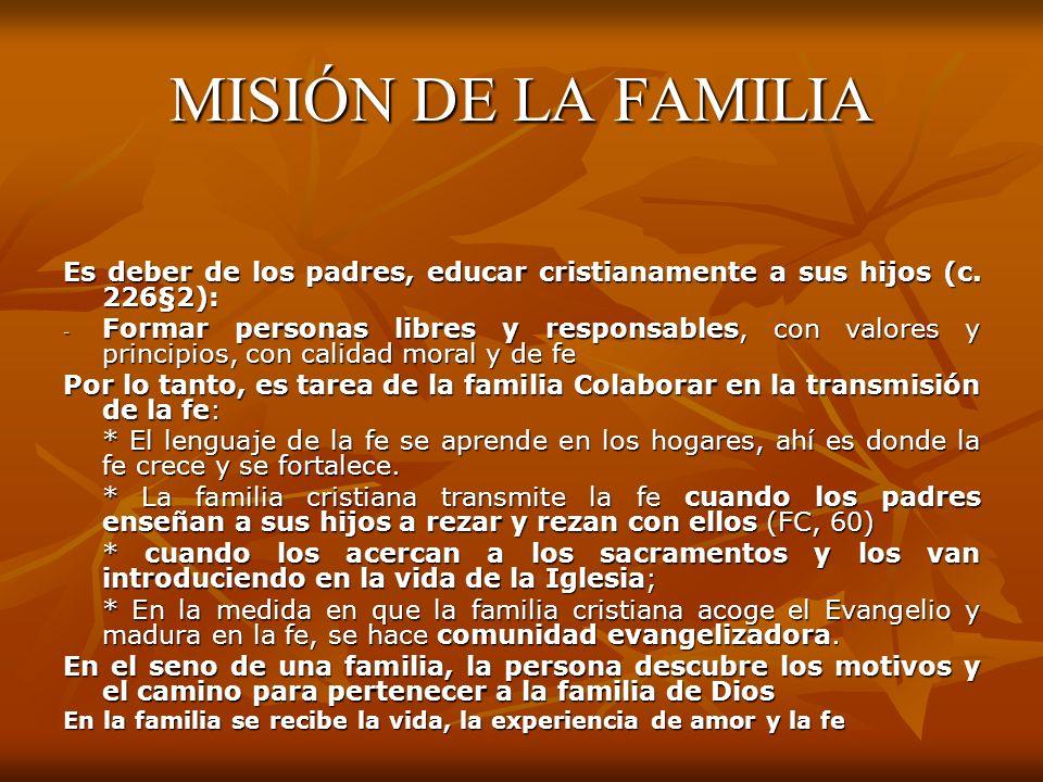 MISIÓN DE LA FAMILIA Es deber de los padres, educar cristianamente a sus hijos (c. 226§2): - Formar personas libres y responsables, con valores y prin