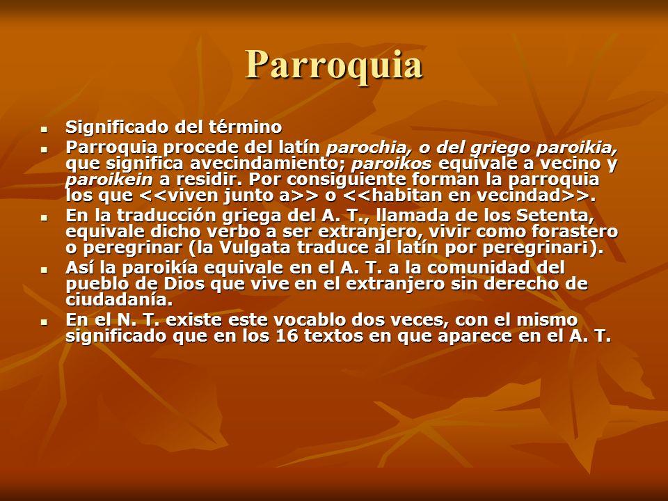 Parroquia Significado del término Significado del término Parroquia procede del latín parochia, o del griego paroikia, que significa avecindamiento; p