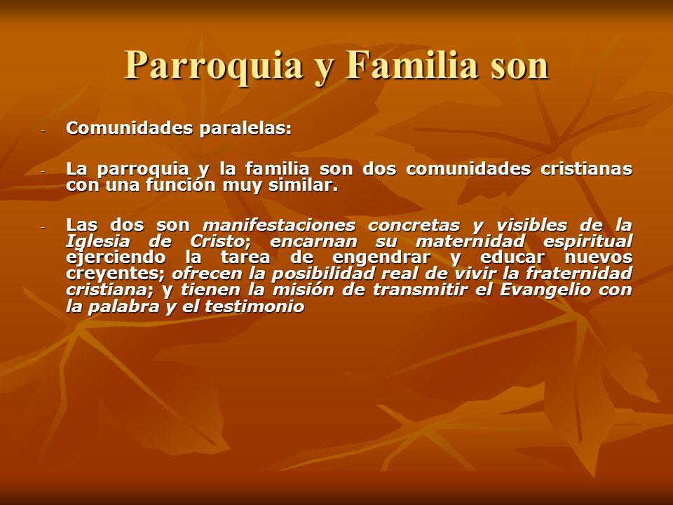 Parroquia y Familia son Comunidades complementarias: Comunidades complementarias: - La parroquia y la familia se necesitan mutuamente - La parroquia engendra, educa y edifica la familia cristiana.