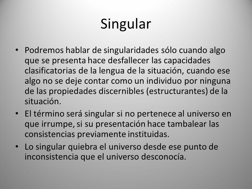 Singular Podremos hablar de singularidades sólo cuando algo que se presenta hace desfallecer las capacidades clasificatorias de la lengua de la situac