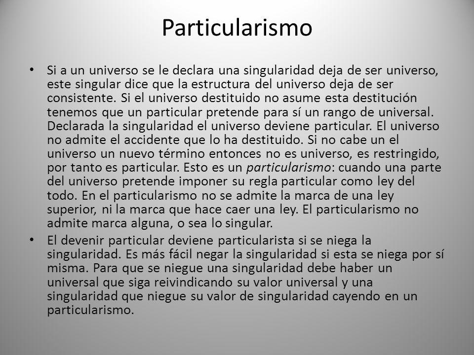 Particularismo Si a un universo se le declara una singularidad deja de ser universo, este singular dice que la estructura del universo deja de ser con