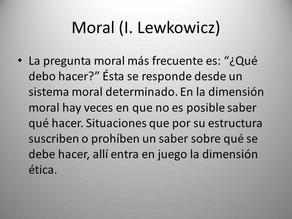 Moral (I. Lewkowicz) La pregunta moral más frecuente es: ¿Qué debo hacer? Ésta se responde desde un sistema moral determinado. En la dimensión moral h