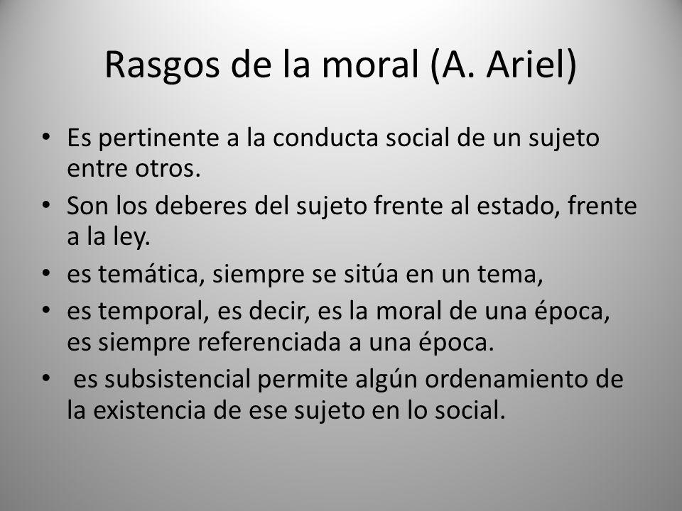 Rasgos de la moral (A. Ariel) Es pertinente a la conducta social de un sujeto entre otros. Son los deberes del sujeto frente al estado, frente a la le
