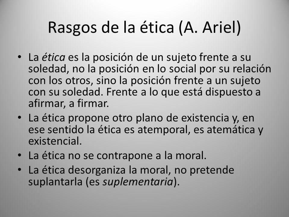 Rasgos de la ética (A. Ariel) La ética es la posición de un sujeto frente a su soledad, no la posición en lo social por su relación con los otros, sin
