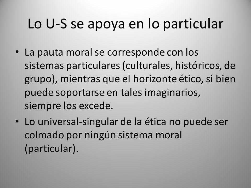 Lo U-S se apoya en lo particular La pauta moral se corresponde con los sistemas particulares (culturales, históricos, de grupo), mientras que el horiz