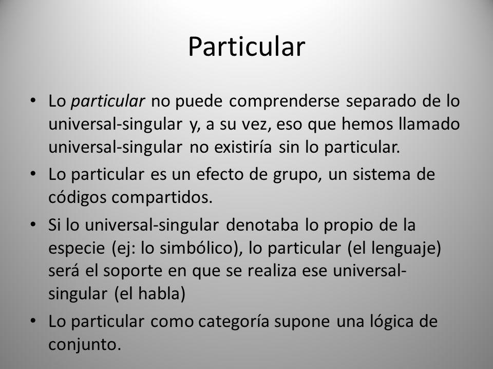 Particular Lo particular no puede comprenderse separado de lo universal-singular y, a su vez, eso que hemos llamado universal-singular no existiría si
