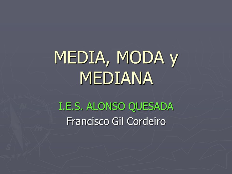 MEDIA, MODA y MEDIANA I.E.S. ALONSO QUESADA Francisco Gil Cordeiro