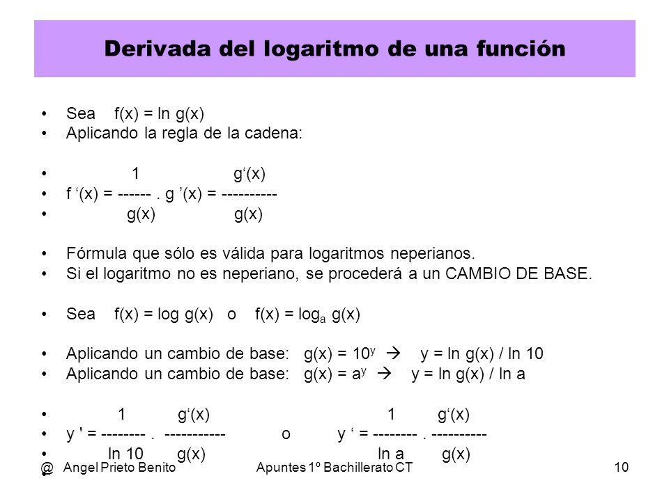 @ Angel Prieto BenitoApuntes 1º Bachillerato CT10 Derivada del logaritmo de una función Sea f(x) = ln g(x) Aplicando la regla de la cadena: 1 g(x) f (