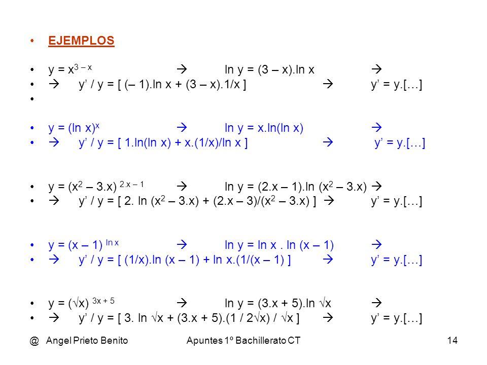@ Angel Prieto BenitoApuntes 1º Bachillerato CT14 EJEMPLOS y = x 3 – x ln y = (3 – x).ln x y / y = [ (– 1).ln x + (3 – x).1/x ] y = y.[…] y = (ln x) x