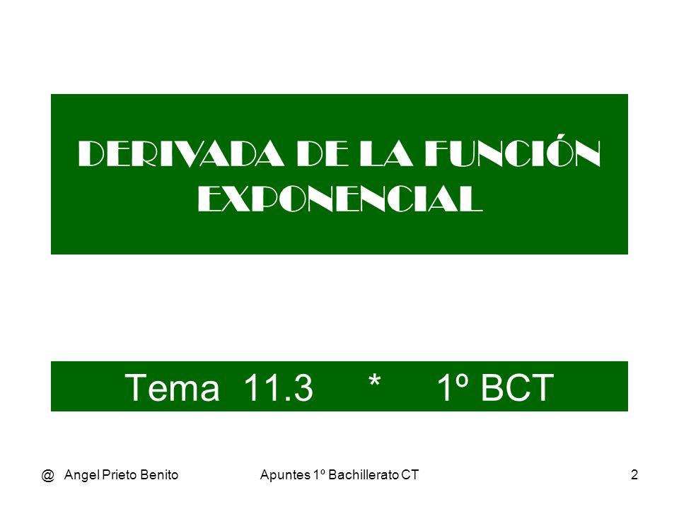 @ Angel Prieto BenitoApuntes 1º Bachillerato CT3 DERIVADA DE LA FUNCIÓN EXPONENCIAL Sea y = e x la llamada función exponencial.