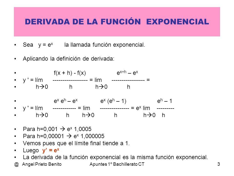 @ Angel Prieto BenitoApuntes 1º Bachillerato CT3 DERIVADA DE LA FUNCIÓN EXPONENCIAL Sea y = e x la llamada función exponencial. Aplicando la definició