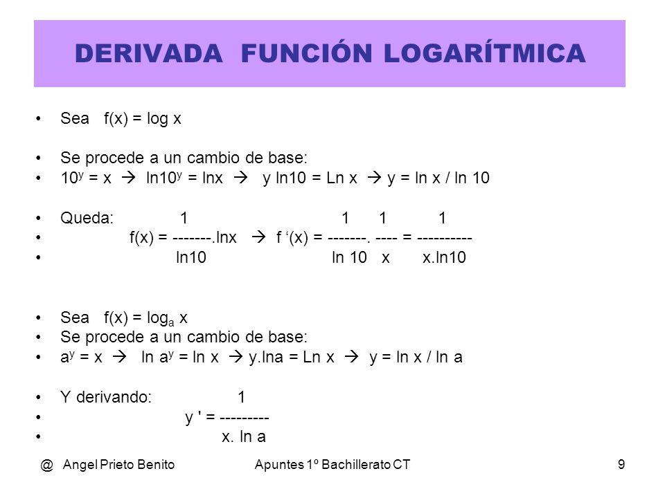 @ Angel Prieto BenitoApuntes 1º Bachillerato CT9 DERIVADA FUNCIÓN LOGARÍTMICA Sea f(x) = log x Se procede a un cambio de base: 10 y = x ln10 y = lnx y