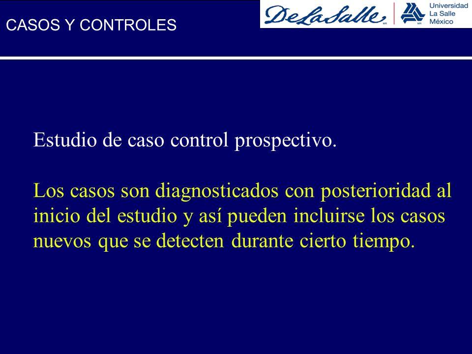 Estudio de caso control prospectivo. Los casos son diagnosticados con posterioridad al inicio del estudio y así pueden incluirse los casos nuevos que