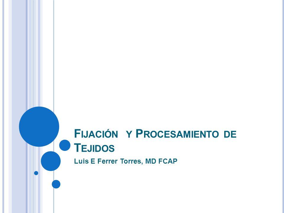 F IJACIÓN Y P ROCESAMIENTO DE T EJIDOS Luis E Ferrer Torres, MD FCAP