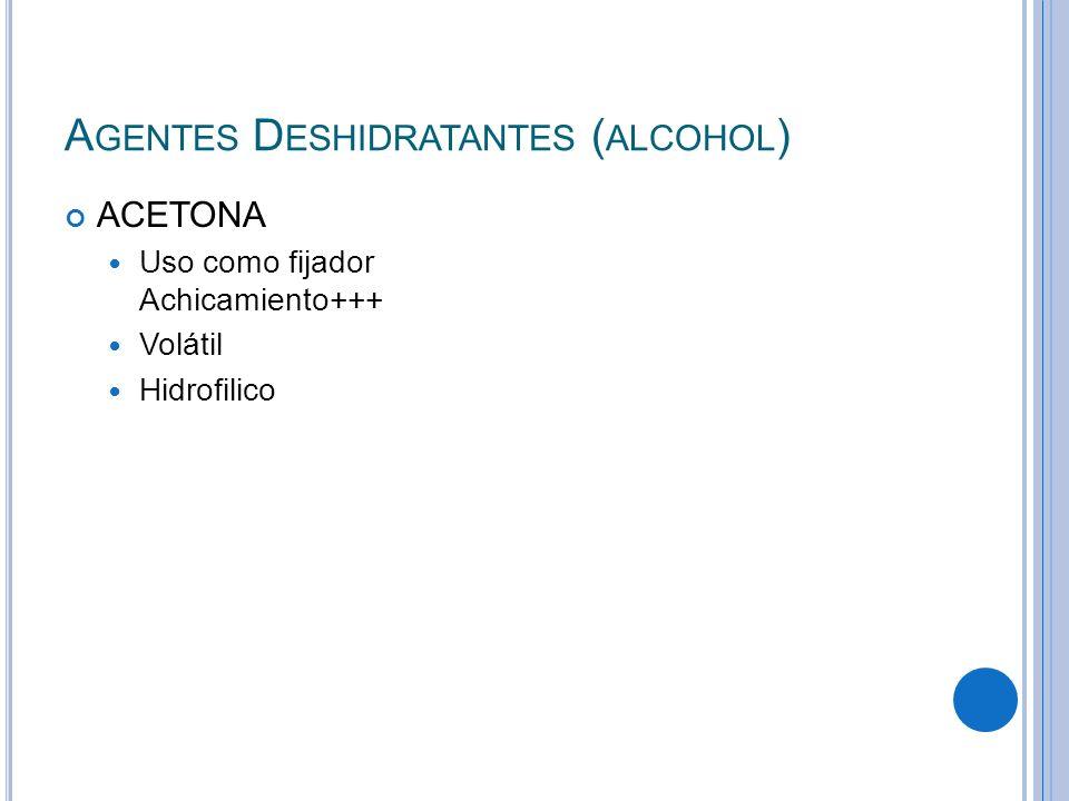 A GENTES D ESHIDRATANTES ( ALCOHOL ) ACETONA Uso como fijador Achicamiento+++ Volátil Hidrofilico