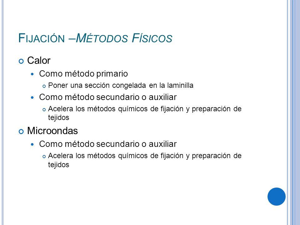 F IJACIÓN –M ÉTODOS F ÍSICOS Calor Como método primario Poner una sección congelada en la laminilla Como método secundario o auxiliar Acelera los méto
