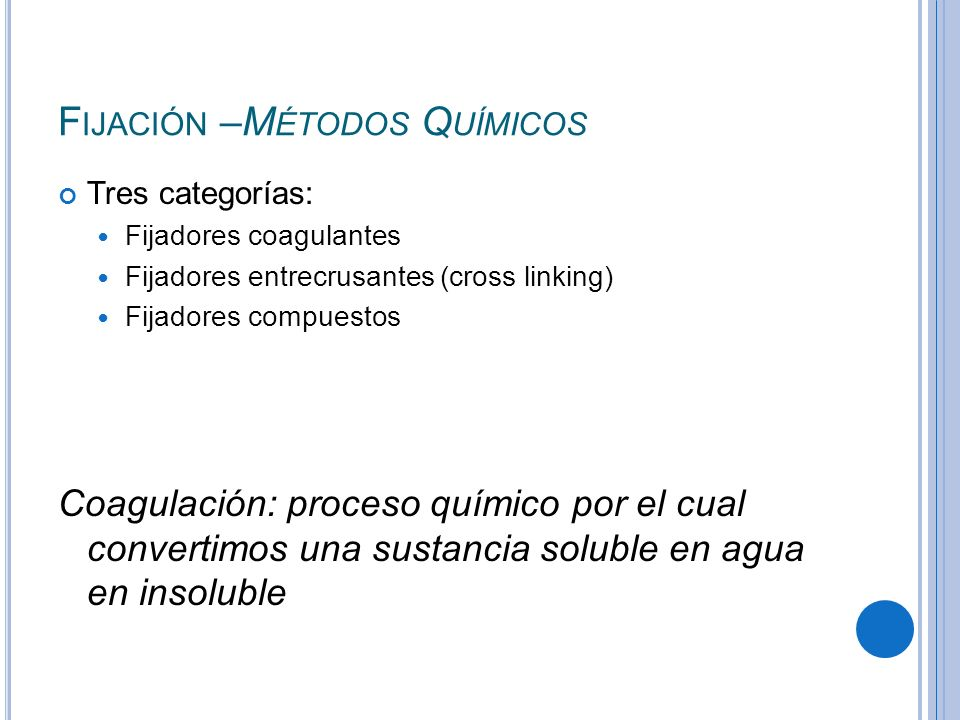 F IJACIÓN –M ÉTODOS Q UÍMICOS Tres categorías: Fijadores coagulantes Fijadores entrecrusantes (cross linking) Fijadores compuestos Coagulación: proces