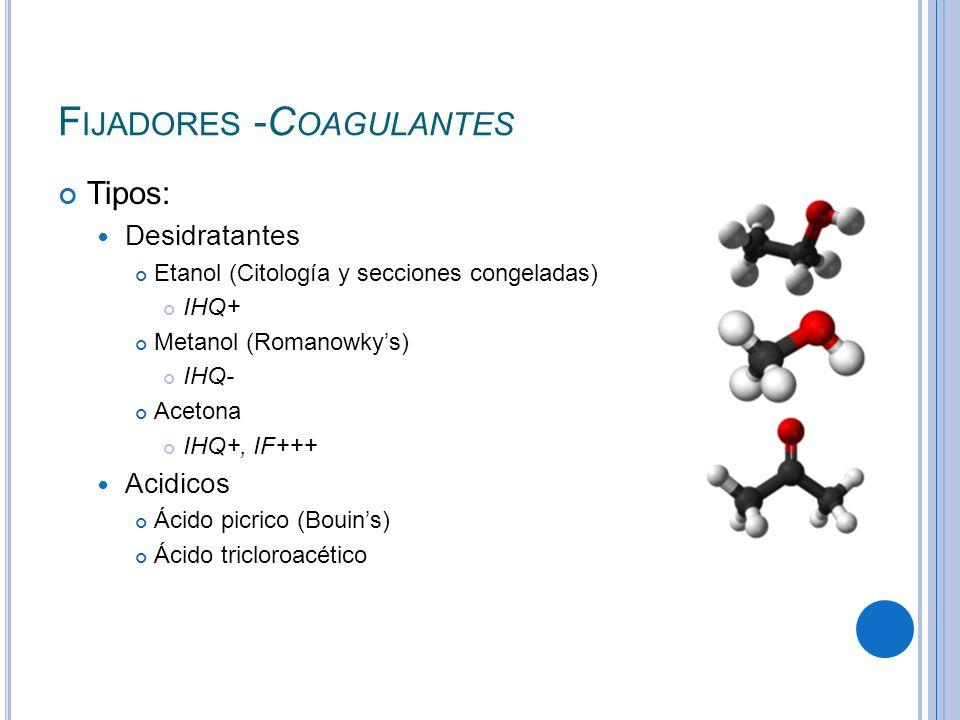 F IJADORES -C OAGULANTES Tipos: Desidratantes Etanol (Citología y secciones congeladas) IHQ+ Metanol (Romanowkys) IHQ- Acetona IHQ+, IF+++ Acidicos Ác