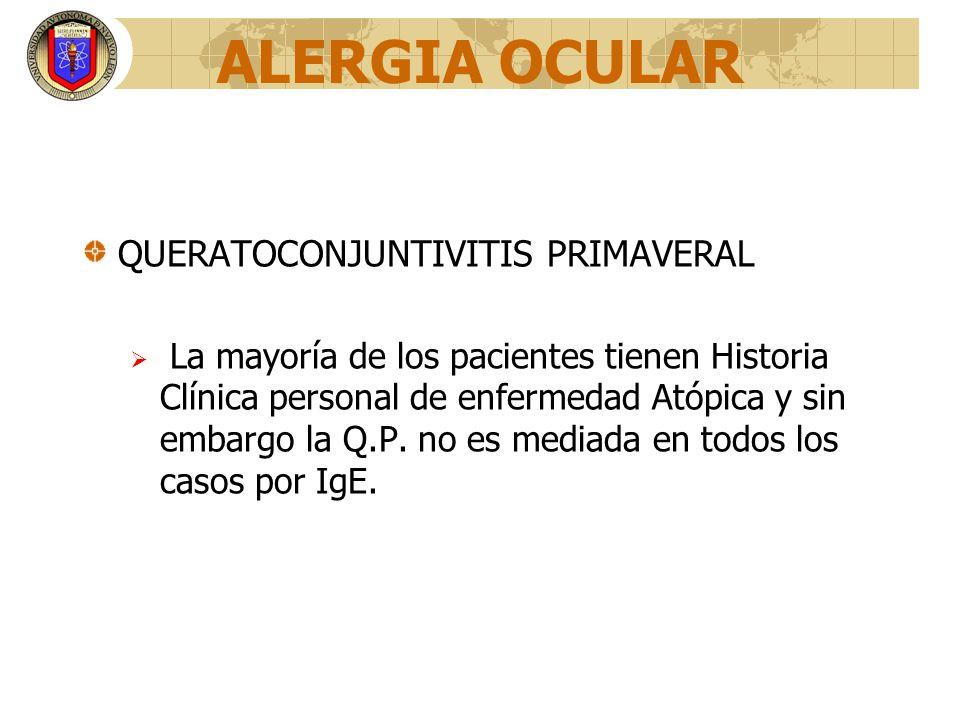 ALERGIA OCULAR QUERATOCONJUNTIVITIS PRIMAVERAL La mayoría de los pacientes tienen Historia Clínica personal de enfermedad Atópica y sin embargo la Q.P