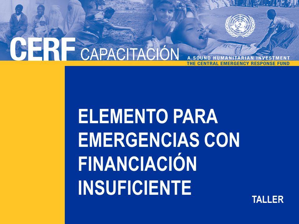 CAPACITACIÓN DEL CERF Objetivo: Promover una respuesta equitativa a las crisis prolongadas Dos rondas por año (enero/febrero y julio/agosto) Aproximadamente 1/3 del componente de donación En el año 2011: El total reservado para el elemento para emergencias con financiación insuficiente (UFE) es de $144 millones de $450 millones disponibles para ambos elementos ELEMENTO PARA EMERGENCIAS CON FINANCIACIÓN INSUFICIENTE Fundamentos La primera ronda asignó $84 millones a 15 países La segunda ronda asignó $60 millones a 10 países