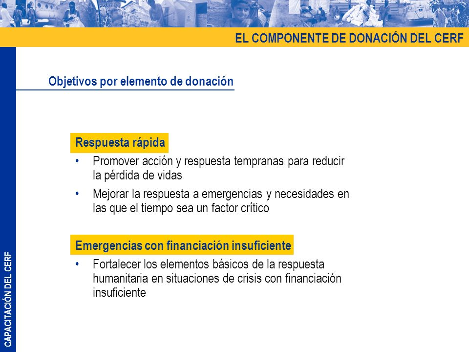 CAPACITACIÓN DEL CERF Respuesta rápida Promover acción y respuesta tempranas para reducir la pérdida de vidas Mejorar la respuesta a emergencias y nec
