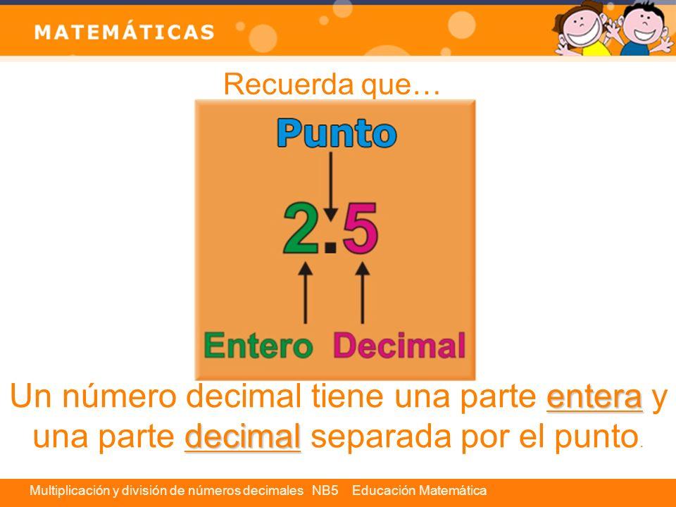 Multiplicación y división de números decimales NB5 Educación Matemática Multiplicación de números decimales Para multiplicar un número decimal por un número natural, se realiza la operación como si ambos números fueran naturales, y al resultado se le coloca el punto de modo que tenga la misma cantidad de cifras decimales que el factor decimal.