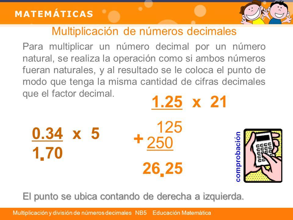 Multiplicación y división de números decimales NB5 Educación Matemática Para multiplicar dos números que sean decimales, se resuelve la multiplicación sin tener en cuenta los puntos.