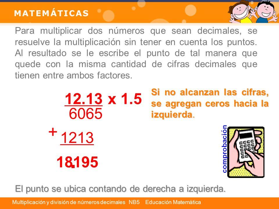 Multiplicación y división de números decimales NB5 Educación Matemática 5 División de números decimales Para dividir un número decimal por un número natural, se realiza la operación como si ambos números fueran naturales, pero teniendo cuidado de colocar el punto en el cuociente cuando se baje el primer número de la parte decimal del dividendo.