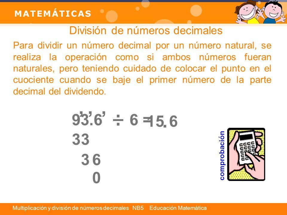 Multiplicación y división de números decimales NB5 Educación Matemática Si en una división el dividendo y el divisor son decimales, se amplifica la división por una potencia de 1 11 10 que tenga tantos ceros como cifras decimales tenga el divisor.
