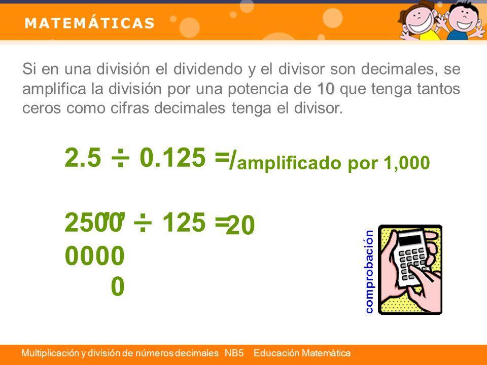 Multiplicación y división de números decimales NB5 Educación Matemática Si en una división el dividendo y el divisor son decimales, se amplifica la di
