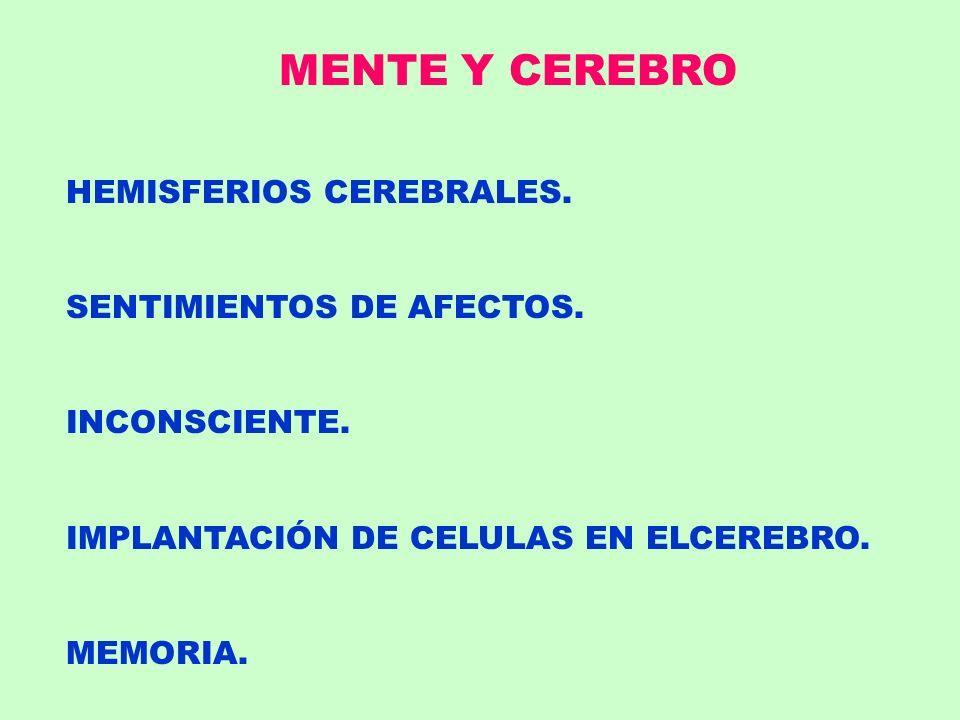 MENTE Y CEREBRO HEMISFERIOS CEREBRALES. SENTIMIENTOS DE AFECTOS. INCONSCIENTE. IMPLANTACIÓN DE CELULAS EN ELCEREBRO. MEMORIA.