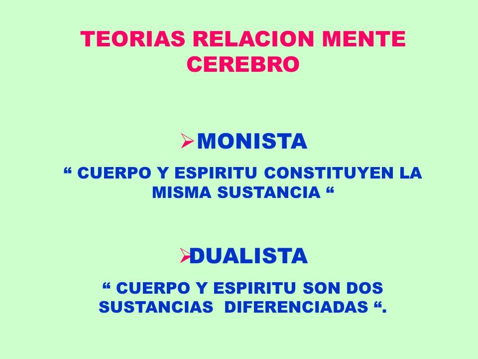 TEORIAS RELACION MENTE CEREBRO MONISTA CUERPO Y ESPIRITU CONSTITUYEN LA MISMA SUSTANCIA DUALISTA CUERPO Y ESPIRITU SON DOS SUSTANCIAS DIFERENCIADAS.
