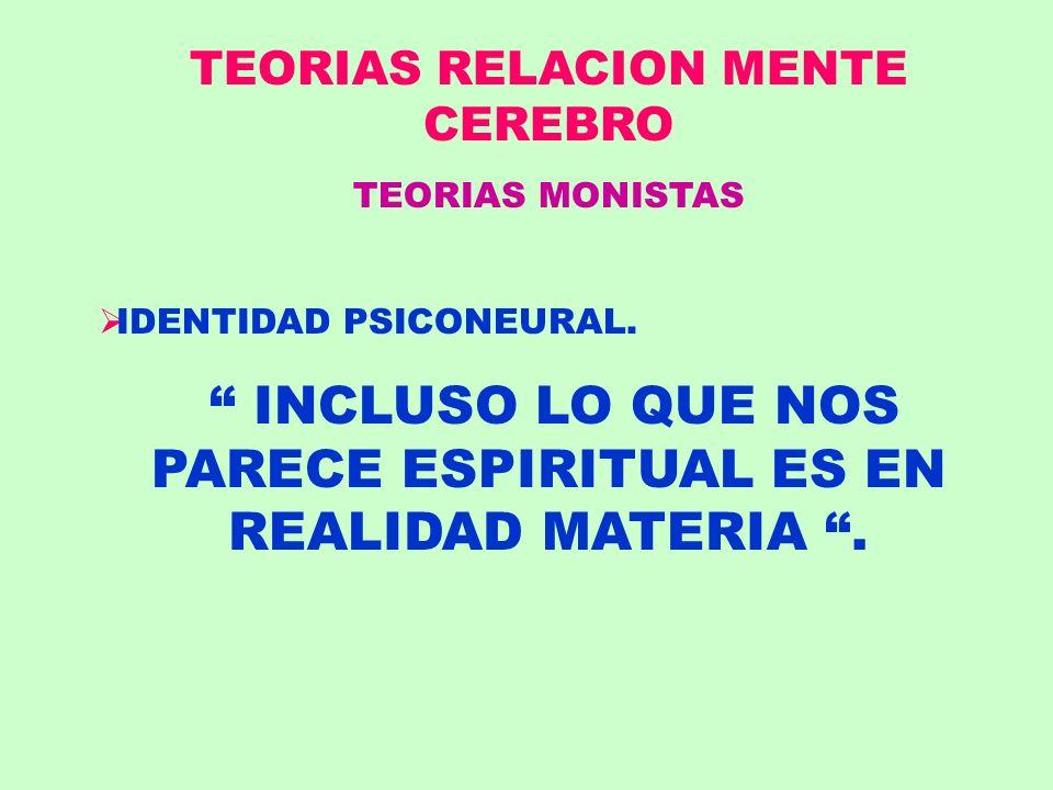 TEORIAS RELACION MENTE CEREBRO TEORIAS MONISTAS IDENTIDAD PSICONEURAL. INCLUSO LO QUE NOS PARECE ESPIRITUAL ES EN REALIDAD MATERIA.