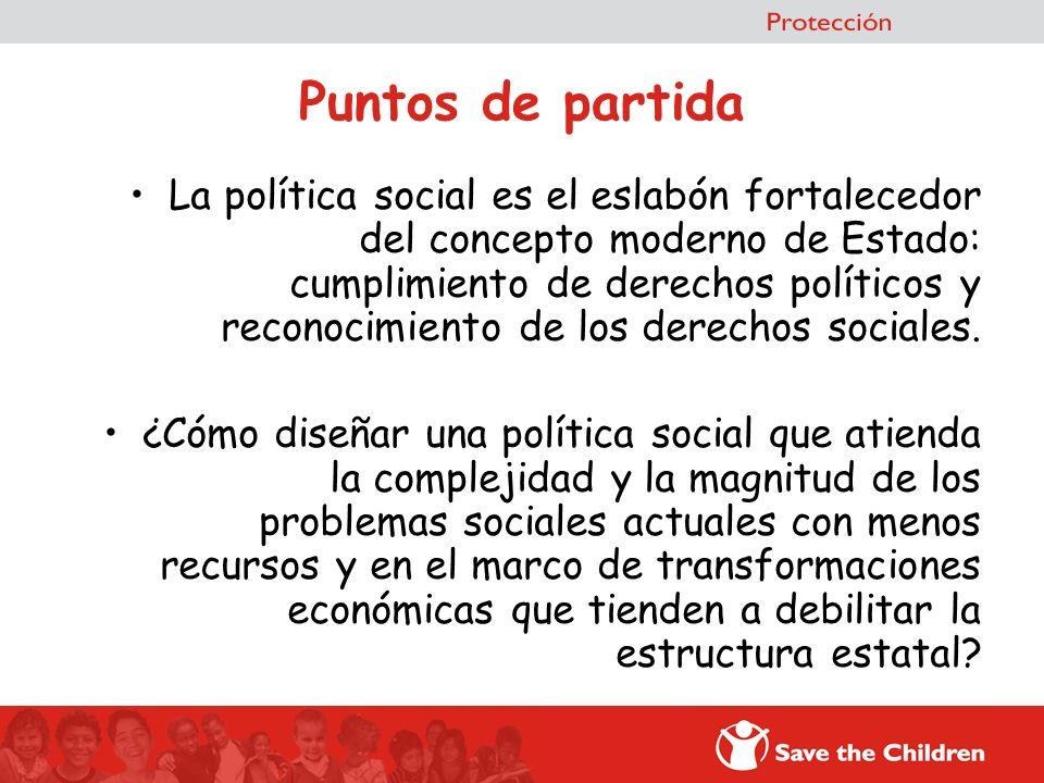 Puntos de partida La política social es el eslabón fortalecedor del concepto moderno de Estado: cumplimiento de derechos políticos y reconocimiento de