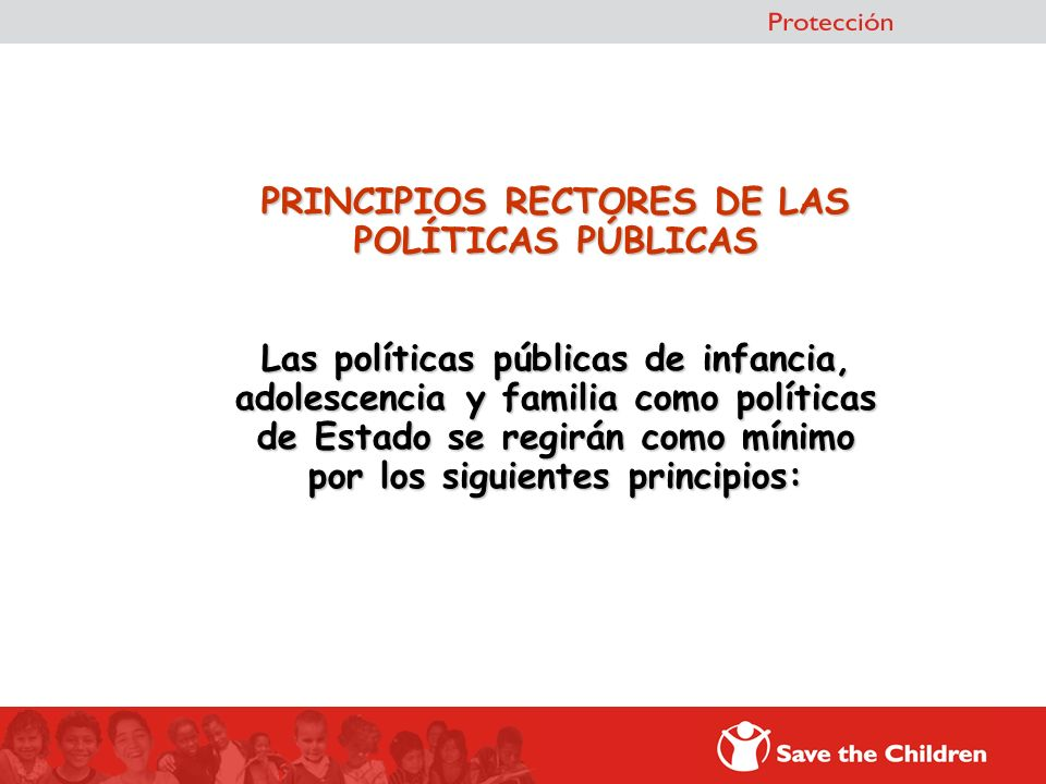 PRINCIPIOS RECTORES DE LAS POLÍTICAS PÚBLICAS Las políticas públicas de infancia, adolescencia y familia como políticas de Estado se regirán como míni