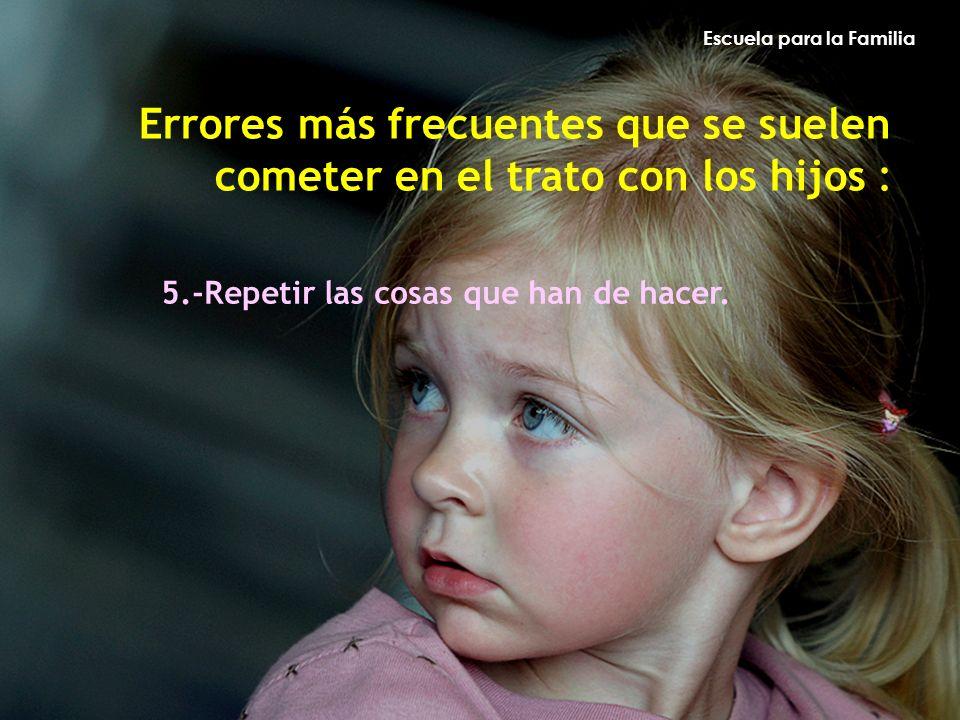 Escuela para la Familia Errores más frecuentes que se suelen cometer en el trato con los hijos : 5.-Repetir las cosas que han de hacer.