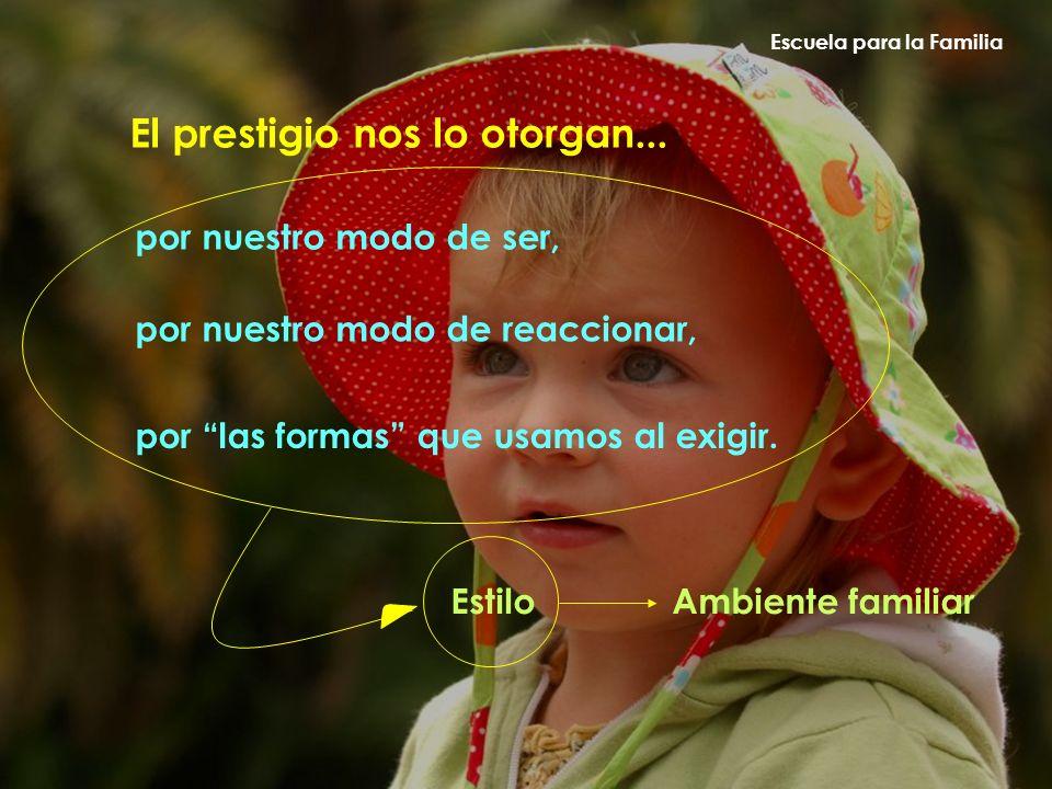 Escuela para la Familia El prestigio nos lo otorgan... por nuestro modo de ser, por nuestro modo de reaccionar, por las formas que usamos al exigir. E