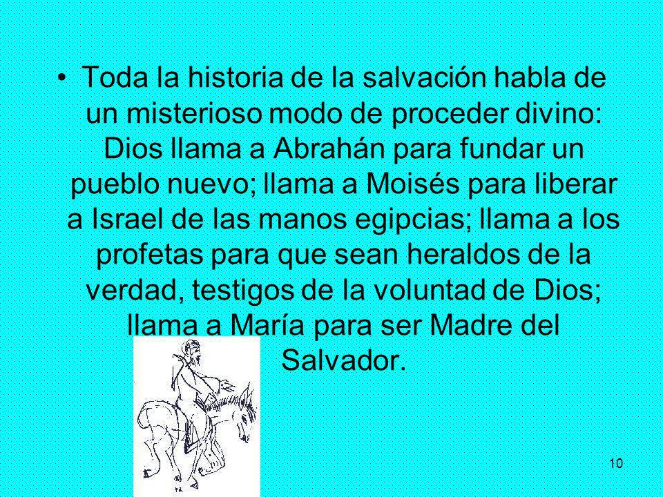 10 Toda la historia de la salvación habla de un misterioso modo de proceder divino: Dios llama a Abrahán para fundar un pueblo nuevo; llama a Moisés p
