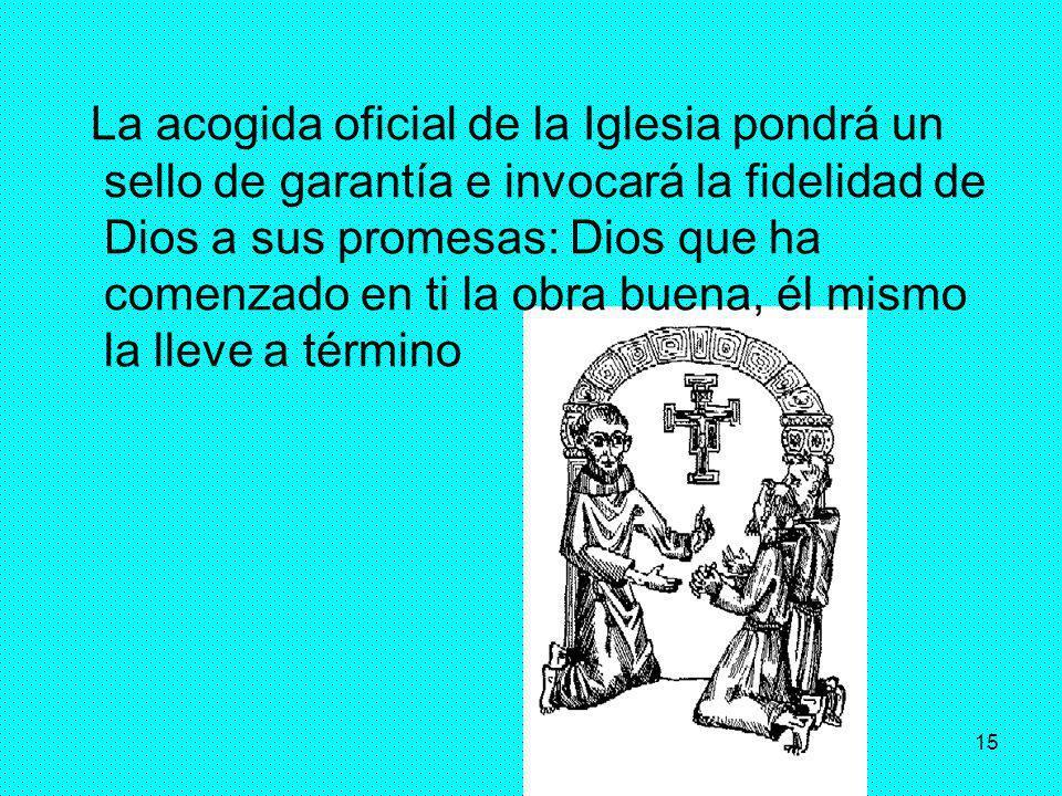15 La acogida oficial de la Iglesia pondrá un sello de garantía e invocará la fidelidad de Dios a sus promesas: Dios que ha comenzado en ti la obra bu