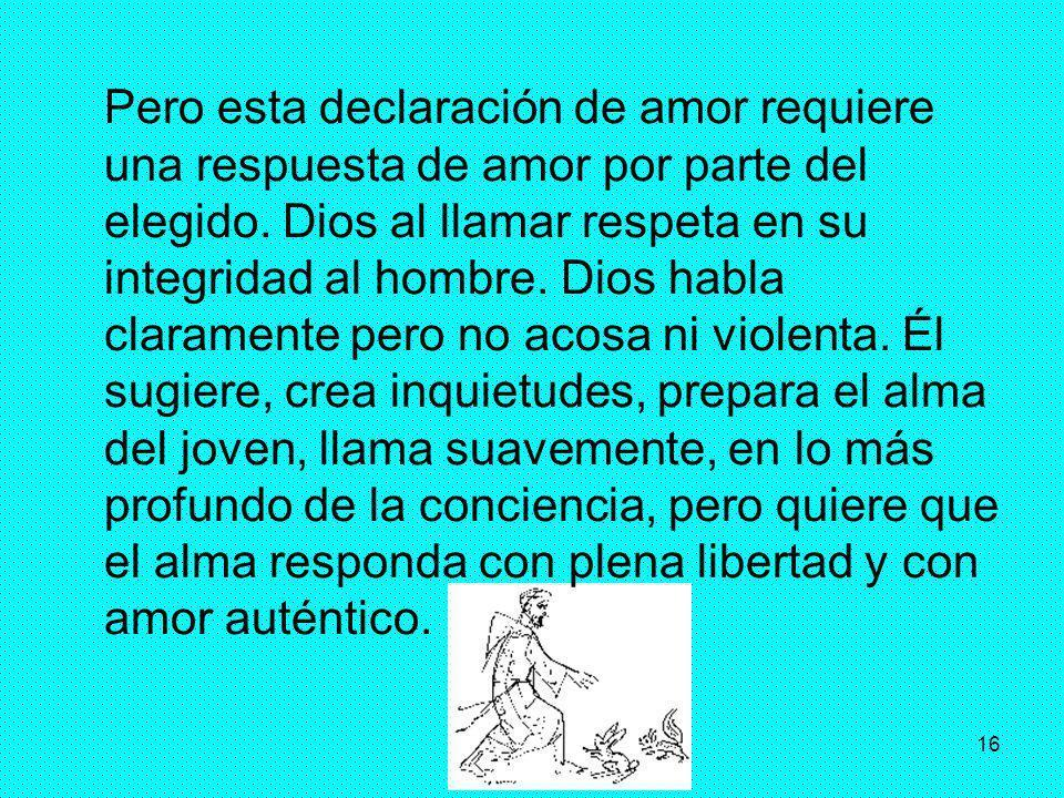16 Pero esta declaración de amor requiere una respuesta de amor por parte del elegido. Dios al llamar respeta en su integridad al hombre. Dios habla c