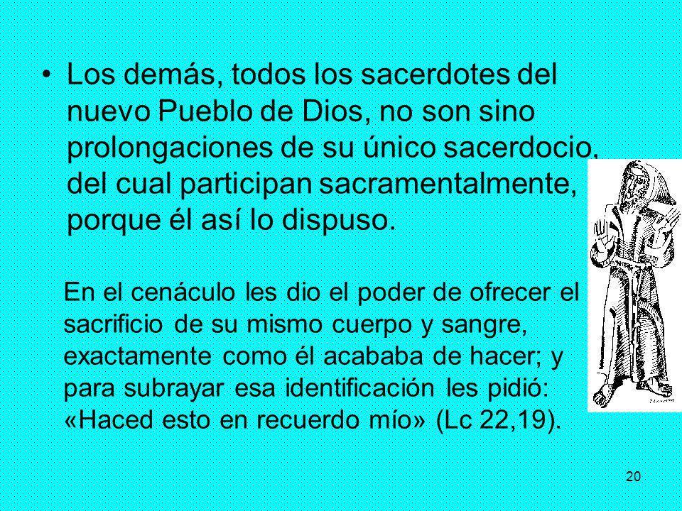 20 Los demás, todos los sacerdotes del nuevo Pueblo de Dios, no son sino prolongaciones de su único sacerdocio, del cual participan sacramentalmente,