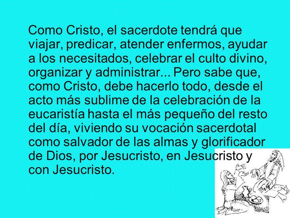 25 Como Cristo, el sacerdote tendrá que viajar, predicar, atender enfermos, ayudar a los necesitados, celebrar el culto divino, organizar y administra