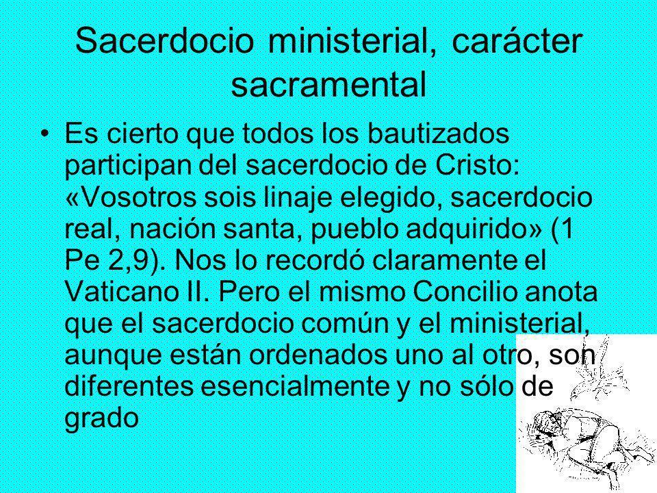 26 Sacerdocio ministerial, carácter sacramental Es cierto que todos los bautizados participan del sacerdocio de Cristo: «Vosotros sois linaje elegido,