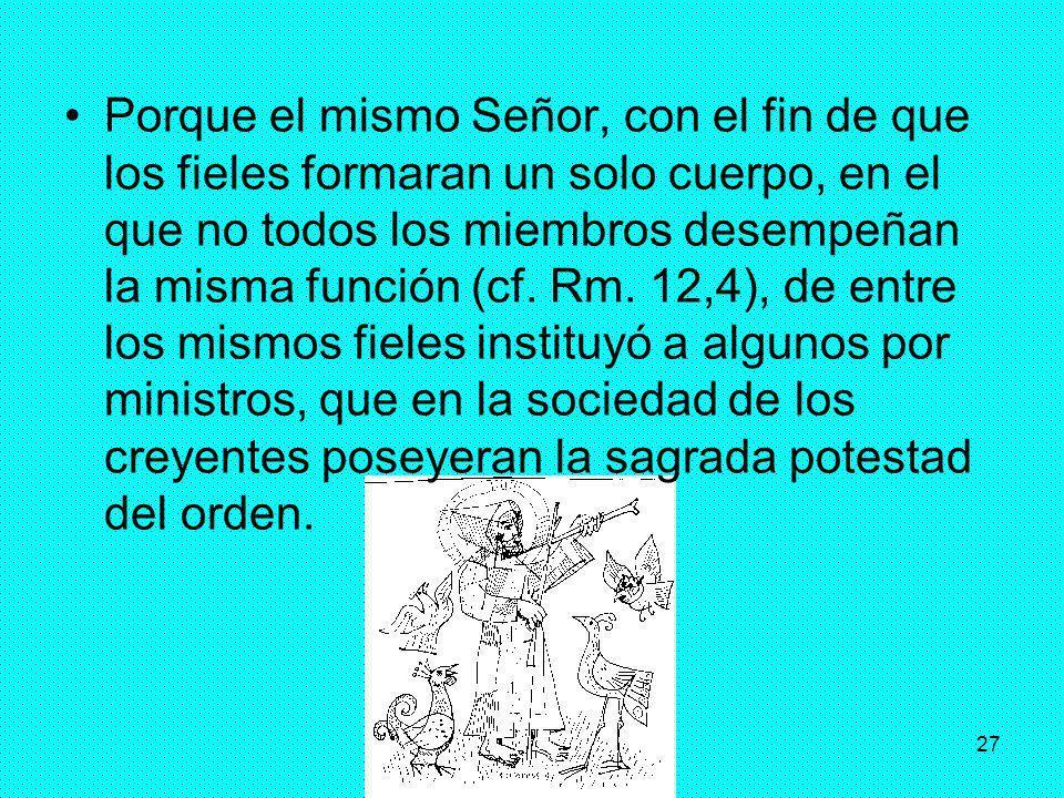 27 Porque el mismo Señor, con el fin de que los fieles formaran un solo cuerpo, en el que no todos los miembros desempeñan la misma función (cf. Rm. 1