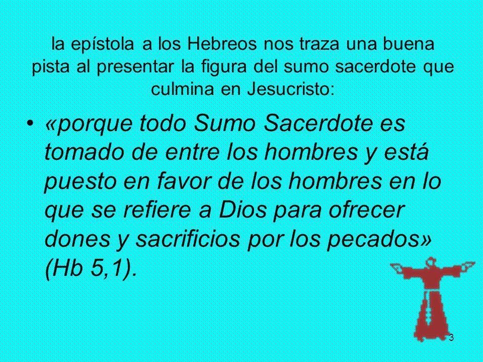 3 la epístola a los Hebreos nos traza una buena pista al presentar la figura del sumo sacerdote que culmina en Jesucristo: «porque todo Sumo Sacerdote
