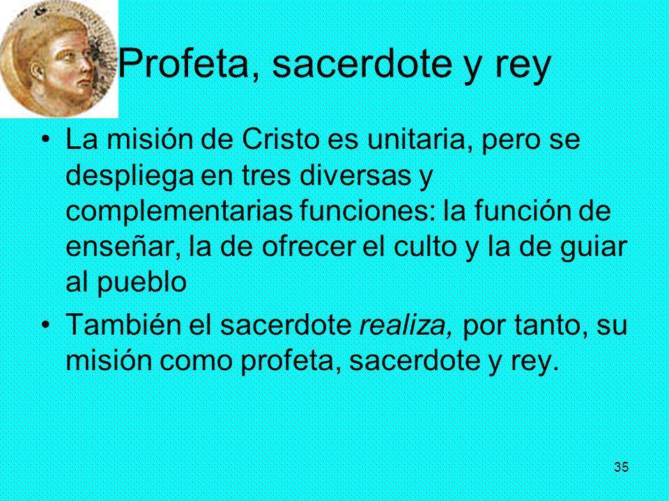 35 Profeta, sacerdote y rey La misión de Cristo es unitaria, pero se despliega en tres diversas y complementarias funciones: la función de enseñar, la